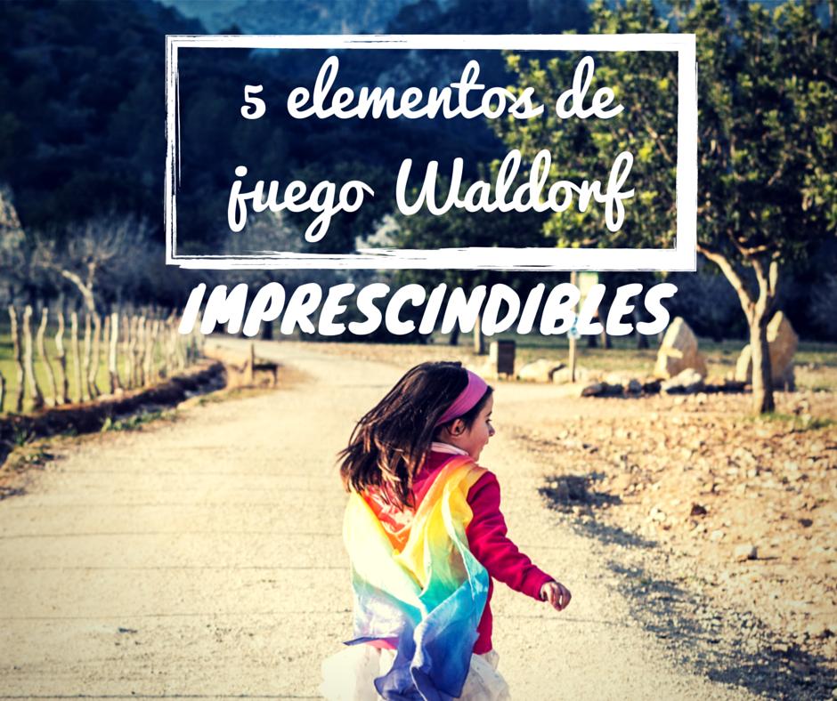 La Pedagogia Waldorf Y Los Elementos De Juego De Mi Casa Al Mundo